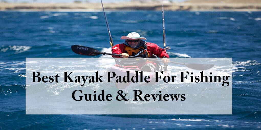 Best Kayak Paddle For Fishing Reviewed Mar 2018 Guide